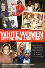 White Women Getting Real About Race - Their Stories About What They Learned Teaching in Diverse Classrooms ebook by Judith M. James,Nancy Peterson,Julie Landsman