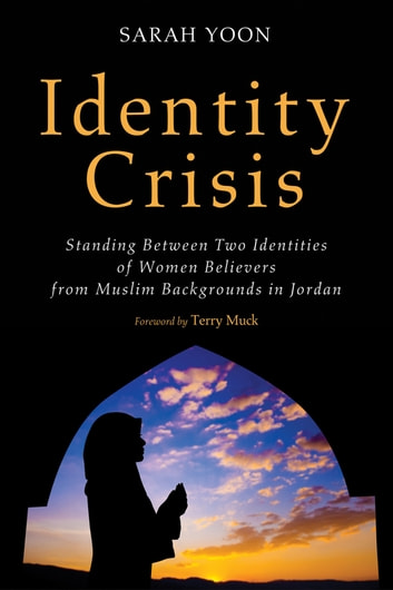 Identity Crisis - Standing Between Two Identities of Women Believers from Muslim Backgrounds in Jordan eBook by Sarah Yoon