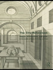 The City Rehearsed - Object, Architecture, and Print in the Worlds of Hans Vredeman de Vries ebook by Christopher Heuer