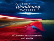 The Wandering Wayfarer - Life's Lessons As A Travel Photographer ebook by Mark A Paulda