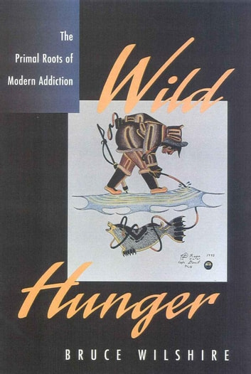 Wild Hunger - The Primal Roots of Modern Addiction ebook by Bruce Wilshire