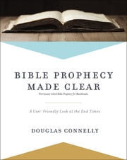 Bible Prophecy Made Clear - A User-Friendly Look at the End Times ebook by Douglas Connelly