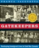 Gatekeepers - Reshaping Immigrant Lives in Cold War Canada ebook by Franca Iacovetta