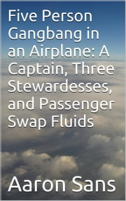 Five Person Gangbang in an Airplane: A Captain, Three Stewardesses, and Passenger Swap Fluids ebook by Aaron Sans