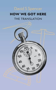 How We Got Here - The Translation ebook by David S Spencer