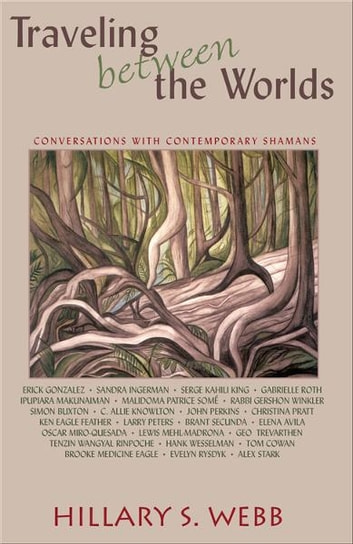 Traveling between the Worlds: Conversations with Contemporary Shamans ebook by Hillary S. Webb