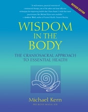 Wisdom in the Body - The Craniosacral Approach to Essential Health ebook by Michael Kern,Franklyn Sills