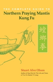 The Complete Guide to Northern Praying Mantis Kung Fu ebook by Stuart Alve Olson