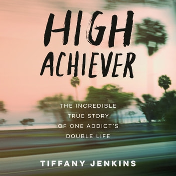 High Achiever - The Incredible True Story of One Addict's Double Life audiobook by Tiffany Jenkins