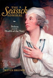 The Seasick Admiral: Nelson and the Health of the Navy ebook by Brown, Kevin