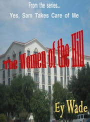 The Women of the Hill- From the series...Yes, Sam Takes Care of Me ebook by Ey Wade