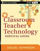 The Classroom Teacher's Technology Survival Guide ebook by Doug Johnson