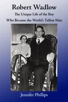 Robert Wadlow: The Unique Life of the Boy Who Became the World's Tallest Man ebook by Jennifer Phillips