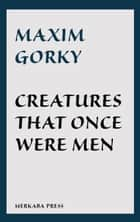 Creatures That Once Were Men ebook by Maxim Gorky, J.M. Shirazi