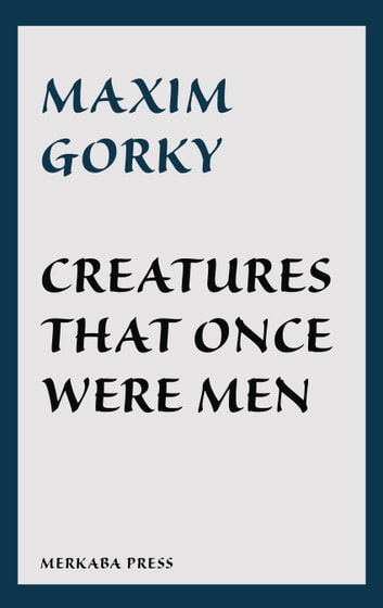 Creatures That Once Were Men ebook by Maxim Gorky