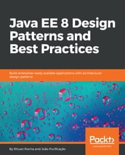 Java EE 8 Design Patterns and Best Practices - Build enterprise-ready scalable applications with architectural design patterns ebook by Rhuan Rocha, João Purificação