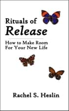Rituals of Release: How to Make Room for Your New Life ebook by Rachel S. Heslin
