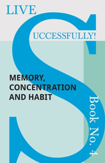 Live Successfully! Book No. 4 - Memory, Concentration and Habit ebook by Anon.