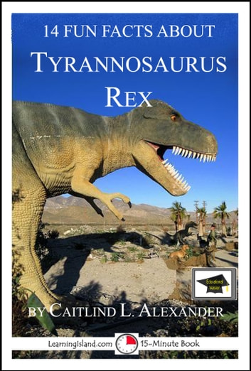 14 Fun Facts About Tyrannosaurus Rex: Educational Version ebook by Caitlind L. Alexander