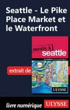 Seattle - Le Pike Place Market et le Waterfront ebook by Christian Roy