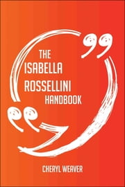 The Isabella Rossellini Handbook - Everything You Need To Know About Isabella Rossellini ebook by Cheryl Weaver