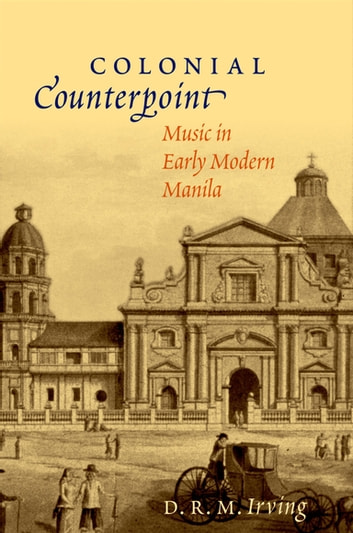 Colonial Counterpoint - Music in Early Modern Manila ebook by D. R. M. Irving