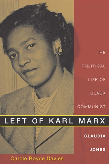 Left of Karl Marx - The Political Life of Black Communist Claudia Jones ebook by Carole Boyce Davies