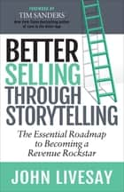 Better Selling Through Storytelling - The Essential Roadmap to Becoming a Revenue Rockstar ebook by John Livesay, Tim Sanders