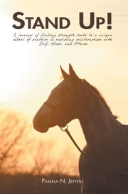 Stand Up! - A Journey of Finding Strength Leads to a Unique Model of Practice in Exploring Relationships with Self, Horse, and Others. ebook by Pamela N. Jeffers