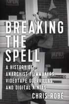 Breaking The Spell - A History of Anarchist Filmmakers, Videotape Guerrillas, and Digital Ninjas ebook by Chris Robe