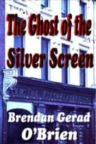 The Ghost of the Silver Screen ebook by Brendan Gerad O'Brien