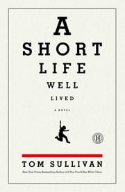 A Short Life Well Lived - A Novel ebook by Tom Sullivan