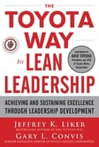 The Toyota Way to Lean Leadership: Achieving and Sustaining Excellence through Leadership Development ebook by Jeffrey Liker, Gary L. Convis