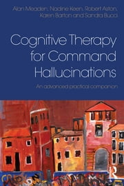 Cognitive Therapy for Command Hallucinations - An advanced practical companion ebook by Alan Meaden,Nadine Keen,Robert Aston,Karen Barton,Sandra Bucci