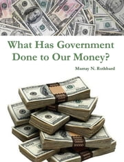 What Has Government Done to Our Money? ebook by Murray N. Rothbard