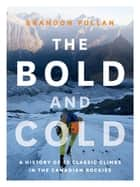 The Bold and Cold - A History of 25 Classic Climbs in the Canadian Rockies ebook by Brandon Pullan