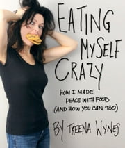Eating Myself Crazy: How I Made Peace with Food (And How You Can Too) ebook by Treena Wynes