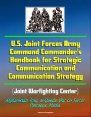 U.S. Joint Forces Army Command Commander's Handbook for Strategic Communication and Communication Strategy (Joint Warfighting Center), Afghanistan, Iraq, al-Qaeda, War on Terror, Petraeus, Media ebook by Progressive Management