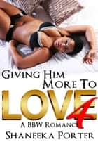 Giving Him More To Love 4: A BBW Romance - Giving Him More To Love, #4 ebook by Shaneeka Porter