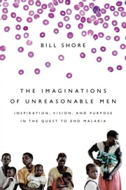 The Imaginations of Unreasonable Men - Inspiration, Vision, and Purpose in the Quest to End Malaria ebook by Bill Shore