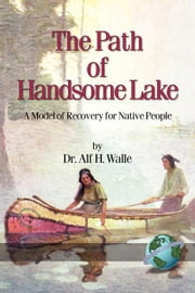 Path of Handsome Lake, The: A Model of Recovery for Native People ebook by Walle, Alf, H.