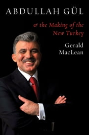 Abdullah Gul and the Making of the New Turkey ebook by Gerald MacLean
