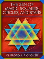 The Zen of Magic Squares, Circles, and Stars - An Exhibition of Surprising Structures across Dimensions ebook by Clifford A. Pickover