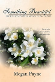 Something Beautiful: short fiction from Kensington County ebook by Megan Payne