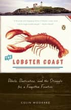 The Lobster Coast - Rebels, Rusticators, and the Struggle for a Forgotten Frontier ebook by Colin Woodard