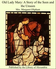 Old Lady Mary: A Story of the Seen and the Unseen ebook by Margaret Oliphant Wilson Oliphant