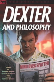 Dexter and Philosophy - Mind over Spatter ebook by Richard Greene,George A. Reisch,Rachel Robison
