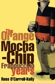 Ross O'Carroll-Kelly: The Orange Mocha-Chip Frappuccino Years ebook by Paul Howard,Alan Clarke