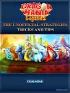 Dragon Mania Legends the Unofficial Strategies, Tricks, and Tips ebook by Chaladar