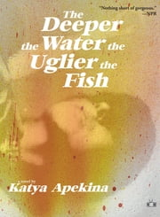 The Deeper the Water the Uglier the Fish ebook by Katya Apekina